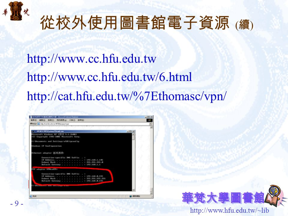 http://www.hfu.edu.tw/~lib 使用 WEB 登入,以更方便的方式由校外透過 本校圖書館使用電子資料庫。 SSLVPN 網址 : https://sslvpn.hfu.edu.tw:10443 教學網頁: http://www.cc.hfu.edu.tw/education/class/sslvpn.html 目前不支援 Microsoft Vista 系列,請 Vista 的使 用者使用原有之 VPN 服務。 電算中心網路組 分機 3320 或 3322 SSLVPN 服務 從校外使用圖書館電子資源 - 8 -