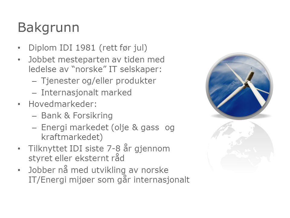 Diplom IDI 1981 (rett før jul) Jobbet mesteparten av tiden med ledelse av norske IT selskaper: – Tjenester og/eller produkter – Internasjonalt marked Hovedmarkeder: – Bank & Forsikring – Energi markedet (olje & gass og kraftmarkedet) Tilknyttet IDI siste 7-8 år gjennom styret eller eksternt råd Jobber nå med utvikling av norske IT/Energi mijøer som går internasjonalt Bakgrunn
