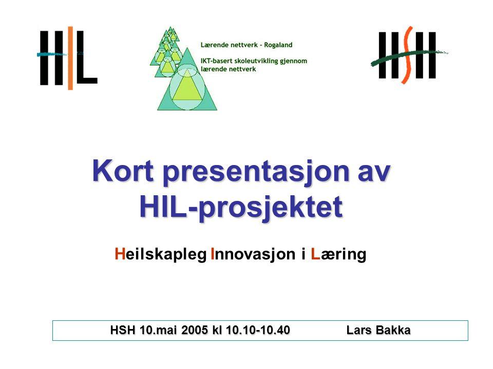 Kort presentasjon av HIL-prosjektet Kort presentasjon av HIL-prosjektet Heilskapleg Innovasjon i Læring HSH 10.mai 2005 kl 10.10-10.40 Lars Bakka