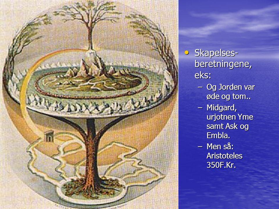 Skapelses- beretningene, eks: Skapelses- beretningene, eks: –Og Jorden var øde og tom.. –Midgard, urjotnen Yme samt Ask og Embla. –Men så: Aristoteles