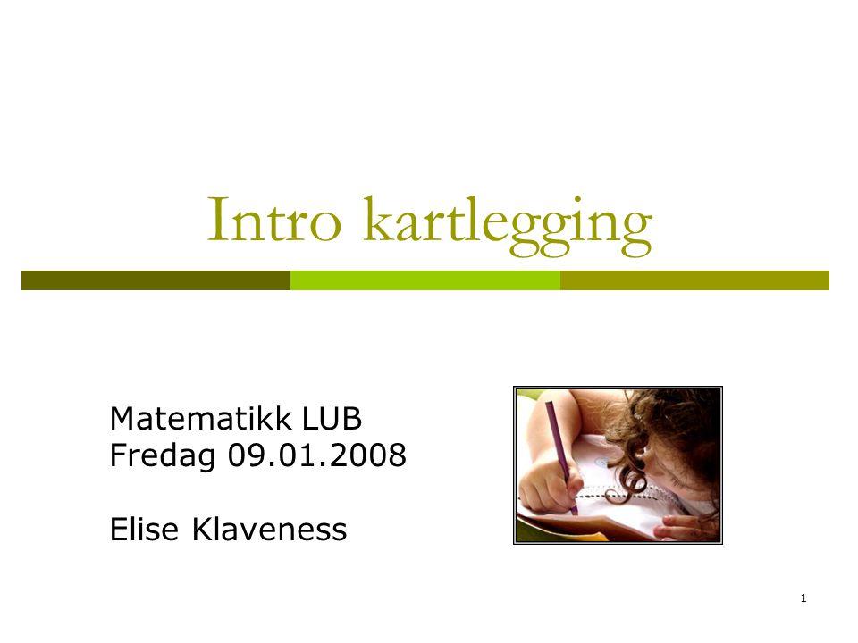 1 Intro kartlegging Matematikk LUB Fredag 09.01.2008 Elise Klaveness