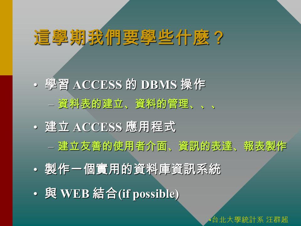 台北大學統計系 汪群超 這學期我們要學些什麼? 學習 ACCESS 的 DBMS 操作 學習 ACCESS 的 DBMS 操作 – 資料表的建立、資料的管理、、、 建立 ACCESS 應用程式 建立 ACCESS 應用程式 – 建立友善的使用者介面、資訊的表達、報表製作 製作一個實用的資料庫資訊系統 製作一個實用的資料庫資訊系統 與 WEB 結合 (if possible) 與 WEB 結合 (if possible)
