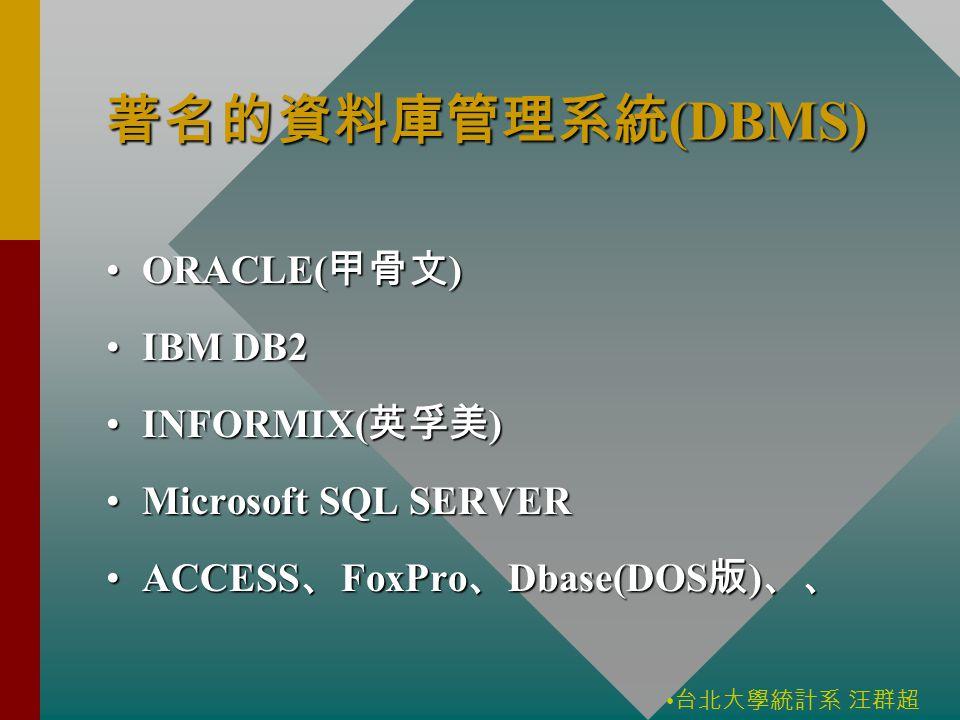 台北大學統計系 汪群超 著名的資料庫管理系統 (DBMS) ORACLE( 甲骨文 )ORACLE( 甲骨文 ) IBM DB2IBM DB2 INFORMIX( 英孚美 )INFORMIX( 英孚美 ) Microsoft SQL SERVERMicrosoft SQL SERVER ACCESS 、 FoxPro 、 Dbase(DOS 版 ) 、、ACCESS 、 FoxPro 、 Dbase(DOS 版 ) 、、