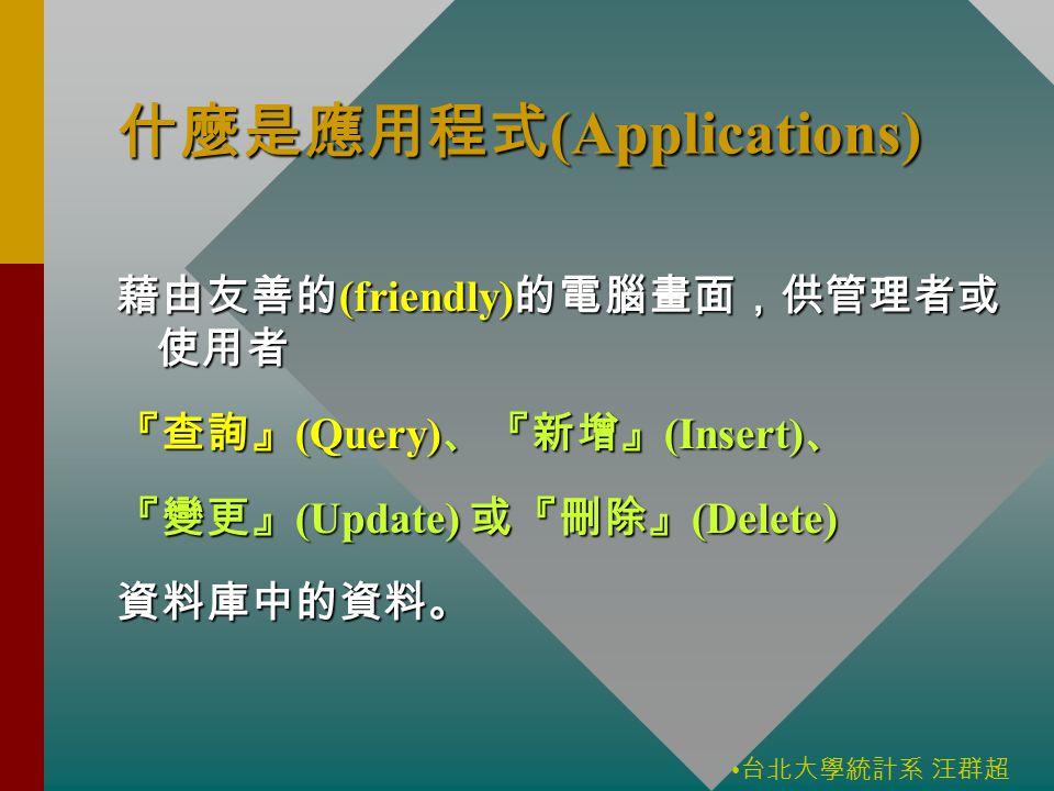 台北大學統計系 汪群超 什麼是應用程式 (Applications) 藉由友善的 (friendly) 的電腦畫面,供管理者或 使用者 『查詢』 (Query) 、『新增』 (Insert) 、 『變更』 (Update) 或『刪除』 (Delete) 資料庫中的資料。