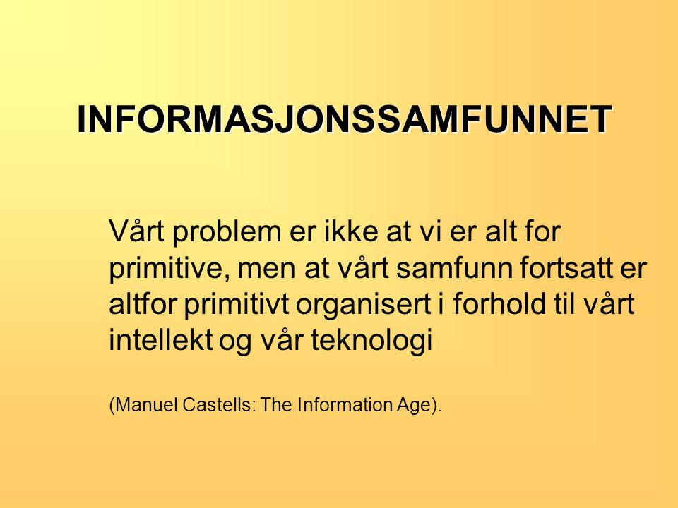 INFORMASJONSSAMFUNNET INFORMASJONSSAMFUNNET Vårt problem er ikke at vi er alt for primitive, men at vårt samfunn fortsatt er altfor primitivt organisert i forhold til vårt intellekt og vår teknologi (Manuel Castells: The Information Age).