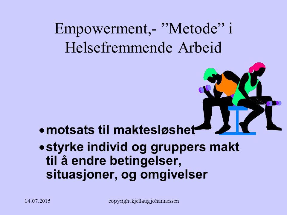 14.07.2015copyright kjellaug johannessen Empowerment,- Metode i Helsefremmende Arbeid  motsats til maktesløshet  styrke individ og gruppers makt til å endre betingelser, situasjoner, og omgivelser