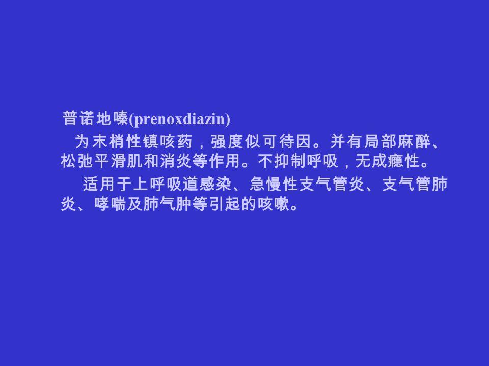 药 理 学 普诺地嗪 (prenoxdiazin) 为末梢性镇咳药,强度似可待因。并有局部麻醉、 松弛平滑肌和消炎等作用。不抑制呼吸,无成瘾性。 适用于上呼吸道感染、急慢性支气管炎、支气管肺 炎、哮喘及肺气肿等引起的咳嗽。