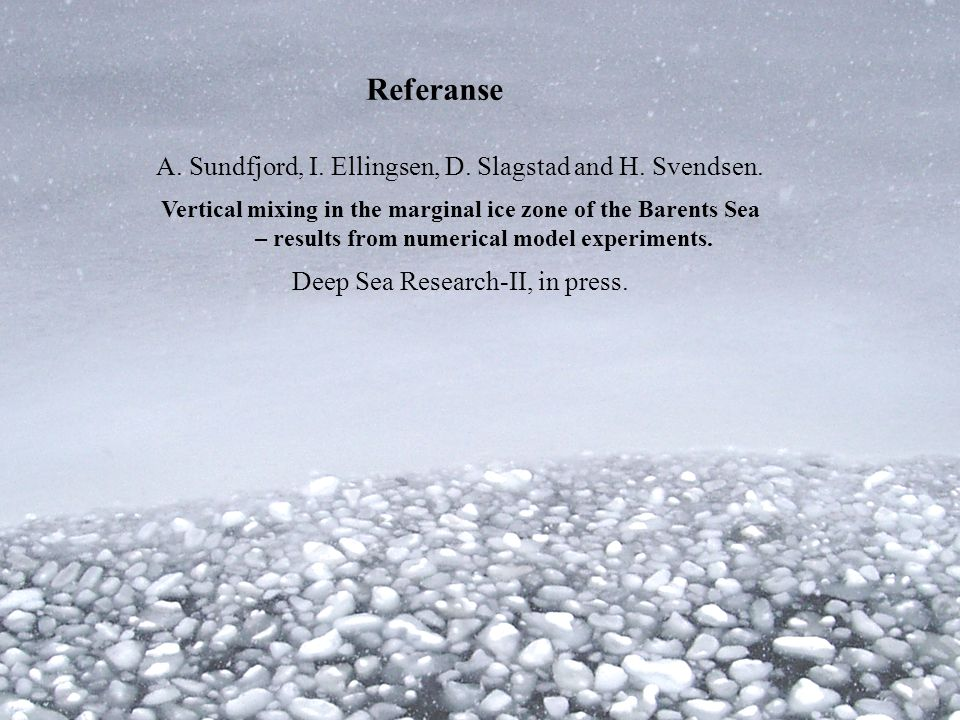 Referanse A. Sundfjord, I. Ellingsen, D. Slagstad and H. Svendsen. Vertical mixing in the marginal ice zone of the Barents Sea – results from numerica