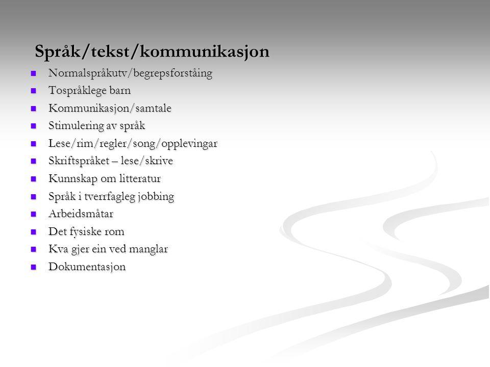 Språk/tekst/kommunikasjon Språk/tekst/kommunikasjon Normalspråkutv/begrepsforståing Normalspråkutv/begrepsforståing Tospråklege barn Tospråklege barn Kommunikasjon/samtale Kommunikasjon/samtale Stimulering av språk Stimulering av språk Lese/rim/regler/song/opplevingar Lese/rim/regler/song/opplevingar Skriftspråket – lese/skrive Skriftspråket – lese/skrive Kunnskap om litteratur Kunnskap om litteratur Språk i tverrfagleg jobbing Språk i tverrfagleg jobbing Arbeidsmåtar Arbeidsmåtar Det fysiske rom Det fysiske rom Kva gjer ein ved manglar Kva gjer ein ved manglar Dokumentasjon Dokumentasjon