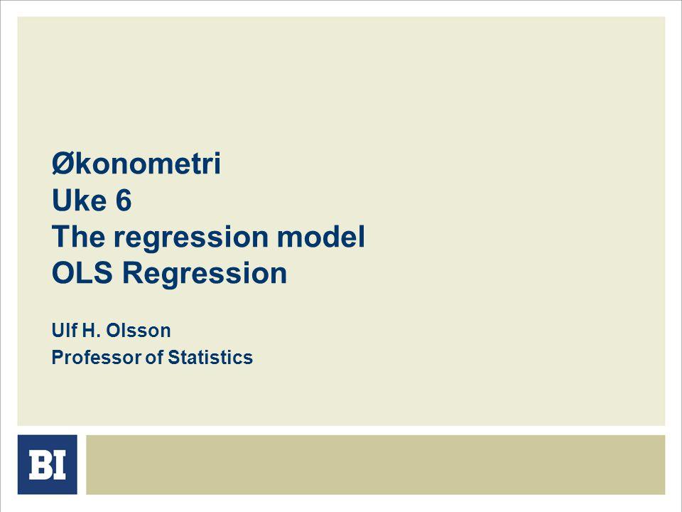 Økonometri Uke 6 The regression model OLS Regression Ulf H. Olsson Professor of Statistics