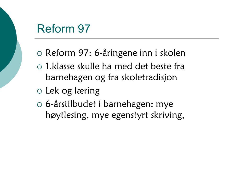 Reform 97  Reform 97: 6-åringene inn i skolen  1.klasse skulle ha med det beste fra barnehagen og fra skoletradisjon  Lek og læring  6-årstilbudet
