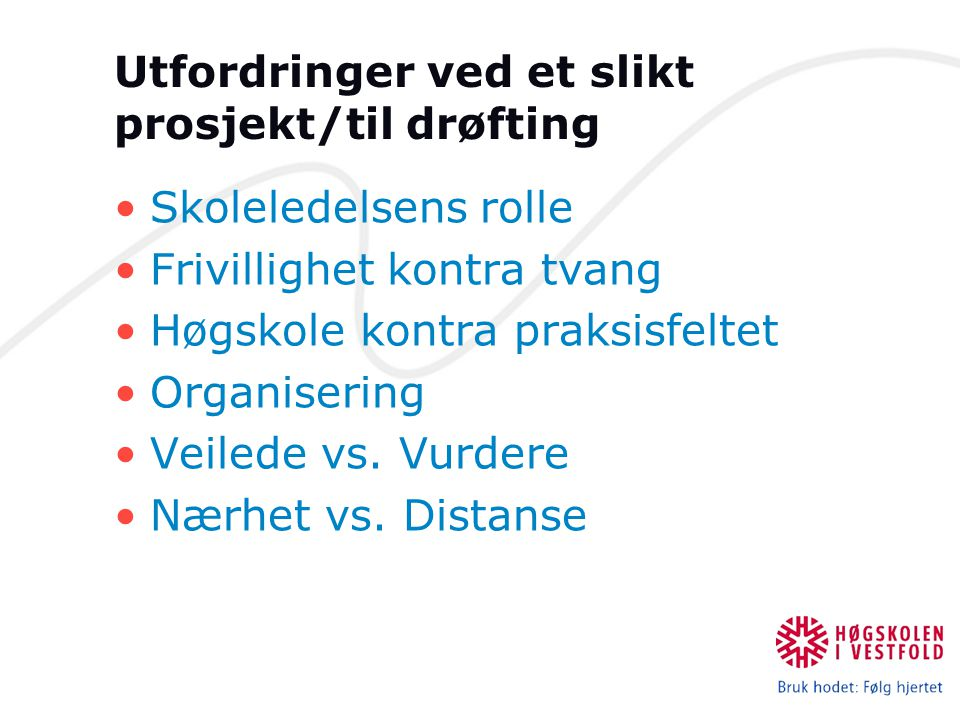 Utfordringer ved et slikt prosjekt/til drøfting Skoleledelsens rolle Frivillighet kontra tvang Høgskole kontra praksisfeltet Organisering Veilede vs.
