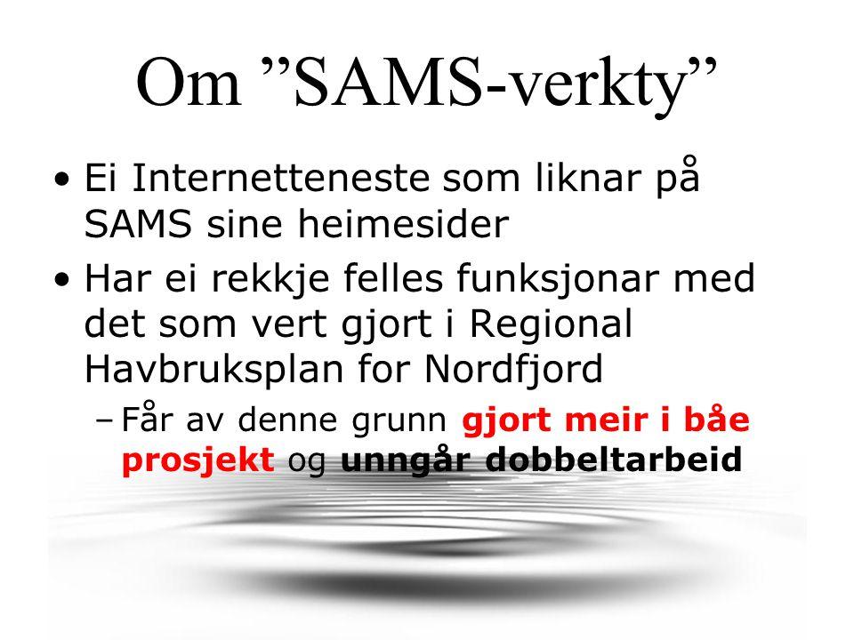 Om SAMS-verkty Ei Internetteneste som liknar på SAMS sine heimesider Har ei rekkje felles funksjonar med det som vert gjort i Regional Havbruksplan for Nordfjord –Får av denne grunn gjort meir i båe prosjekt og unngår dobbeltarbeid