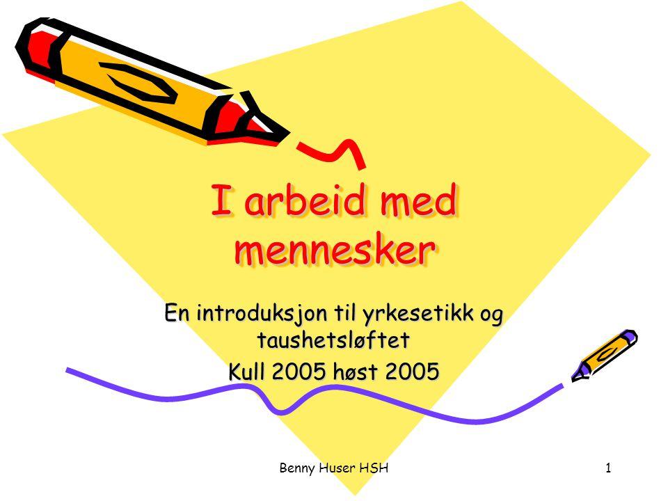 Benny Huser HSH1 I arbeid med mennesker En introduksjon til yrkesetikk og taushetsløftet Kull 2005 høst 2005
