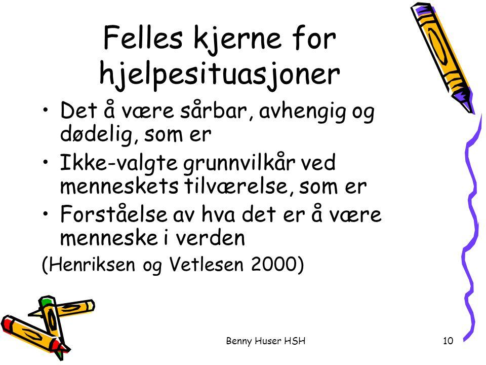 Benny Huser HSH10 Felles kjerne for hjelpesituasjoner Det å være sårbar, avhengig og dødelig, som er Ikke-valgte grunnvilkår ved menneskets tilværelse, som er Forståelse av hva det er å være menneske i verden (Henriksen og Vetlesen 2000)