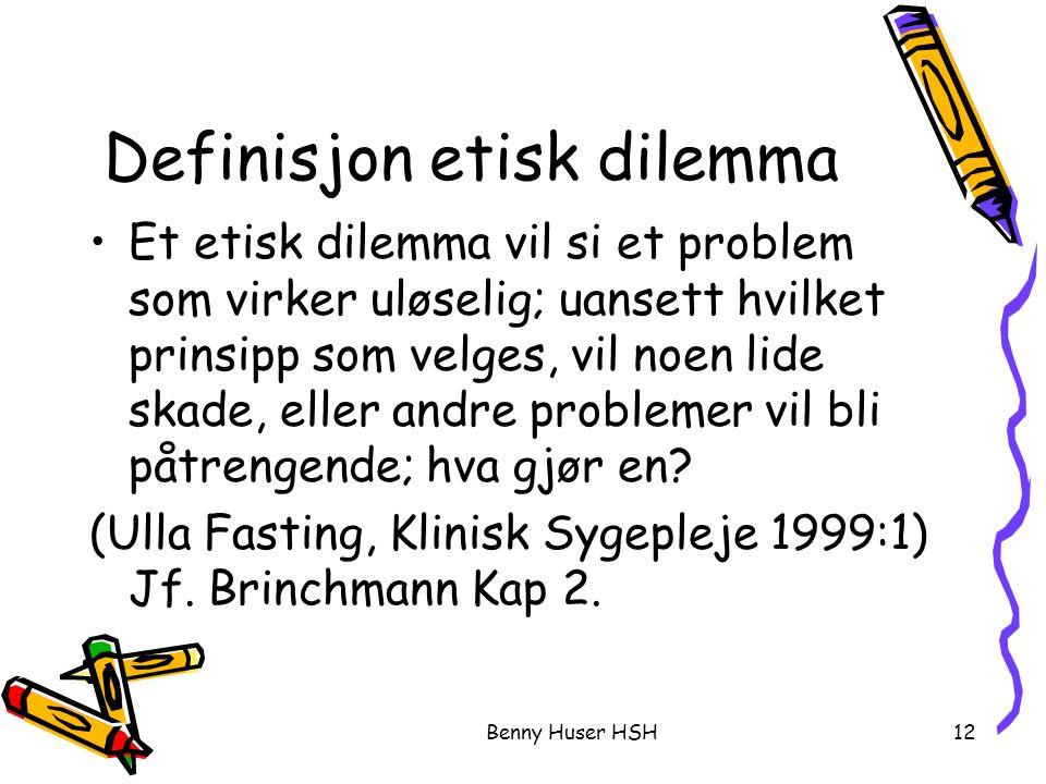 Benny Huser HSH12 Definisjon etisk dilemma Et etisk dilemma vil si et problem som virker uløselig; uansett hvilket prinsipp som velges, vil noen lide skade, eller andre problemer vil bli påtrengende; hva gjør en.