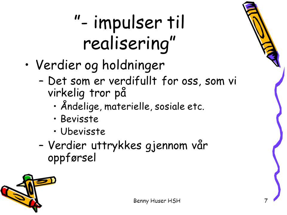 Benny Huser HSH7 - impulser til realisering Verdier og holdninger –Det som er verdifullt for oss, som vi virkelig tror på Åndelige, materielle, sosiale etc.