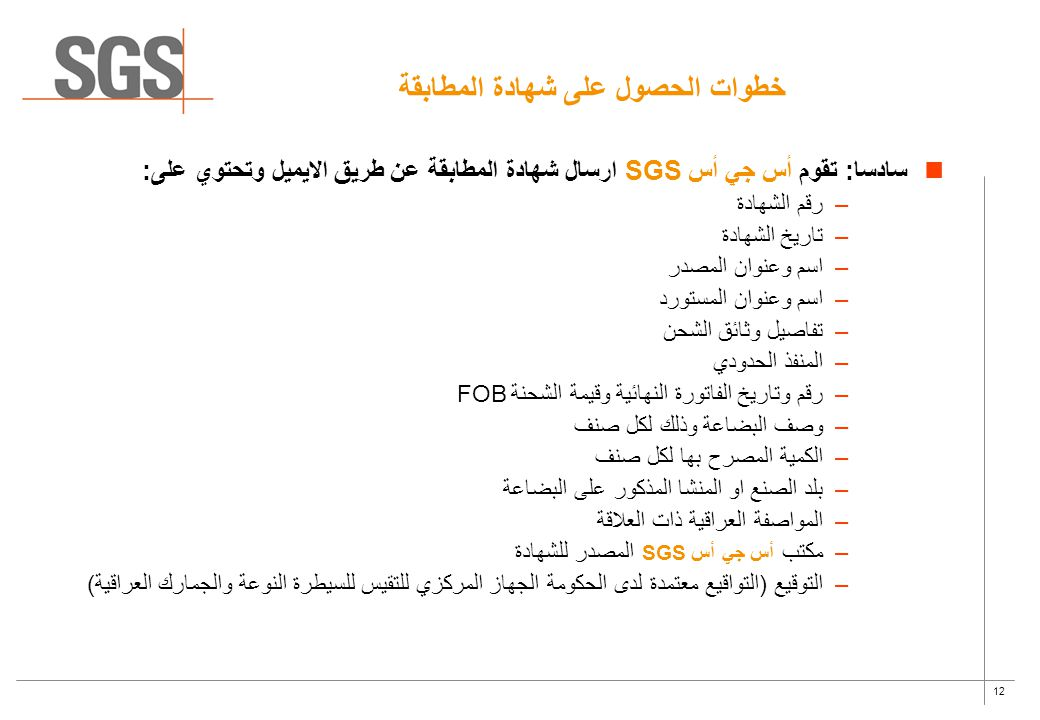 12 خطوات الحصول على شهادة المطابقة سادسا: تقوم أس جي أس SGS ارسال شهادة المطابقة عن طريق الايميل وتحتوي على: –رقم الشهادة –تاريخ الشهادة –اسم وعنوان ا