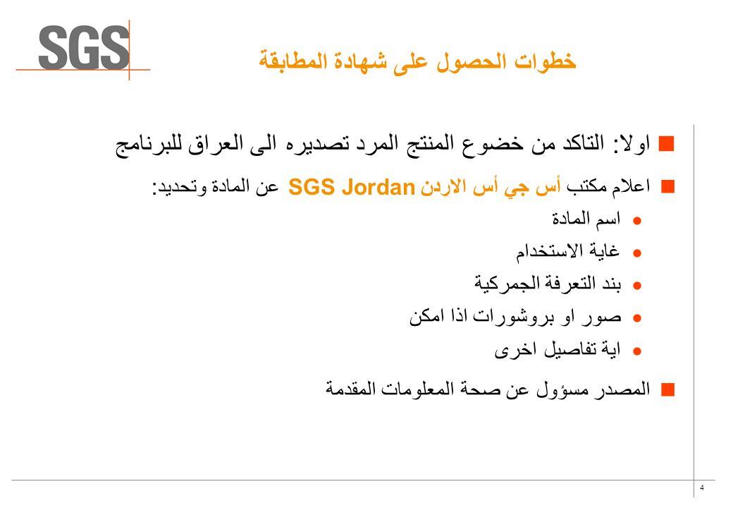 4 خطوات الحصول على شهادة المطابقة اولا: التاكد من خضوع المنتج المرد تصديره الى العراق للبرنامج اعلام مكتب أس جي أس الاردن SGS Jordan عن المادة وتحديد: