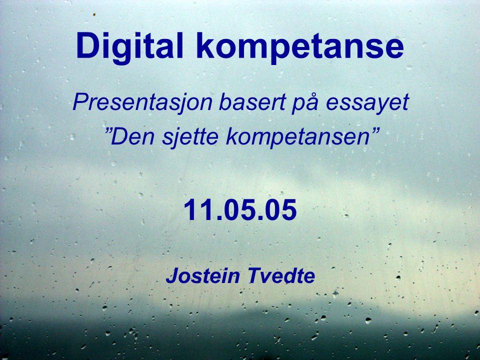 Digital kompetanse Presentasjon basert på essayet Den sjette kompetansen 11.05.05 Jostein Tvedte