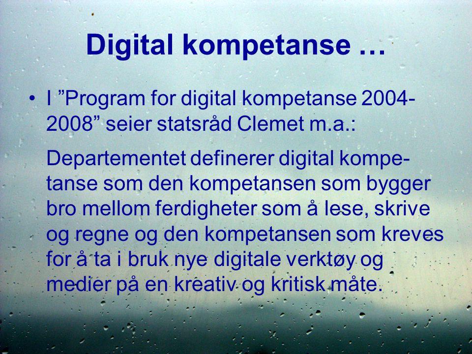 Digital kompetanse … I Program for digital kompetanse 2004- 2008 seier statsråd Clemet m.a.: Departementet definerer digital kompe- tanse som den kompetansen som bygger bro mellom ferdigheter som å lese, skrive og regne og den kompetansen som kreves for å ta i bruk nye digitale verktøy og medier på en kreativ og kritisk måte.