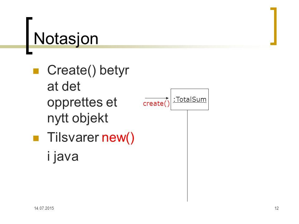 14.07.201512 Notasjon Create() betyr at det opprettes et nytt objekt Tilsvarer new() i java :TotalSum create()