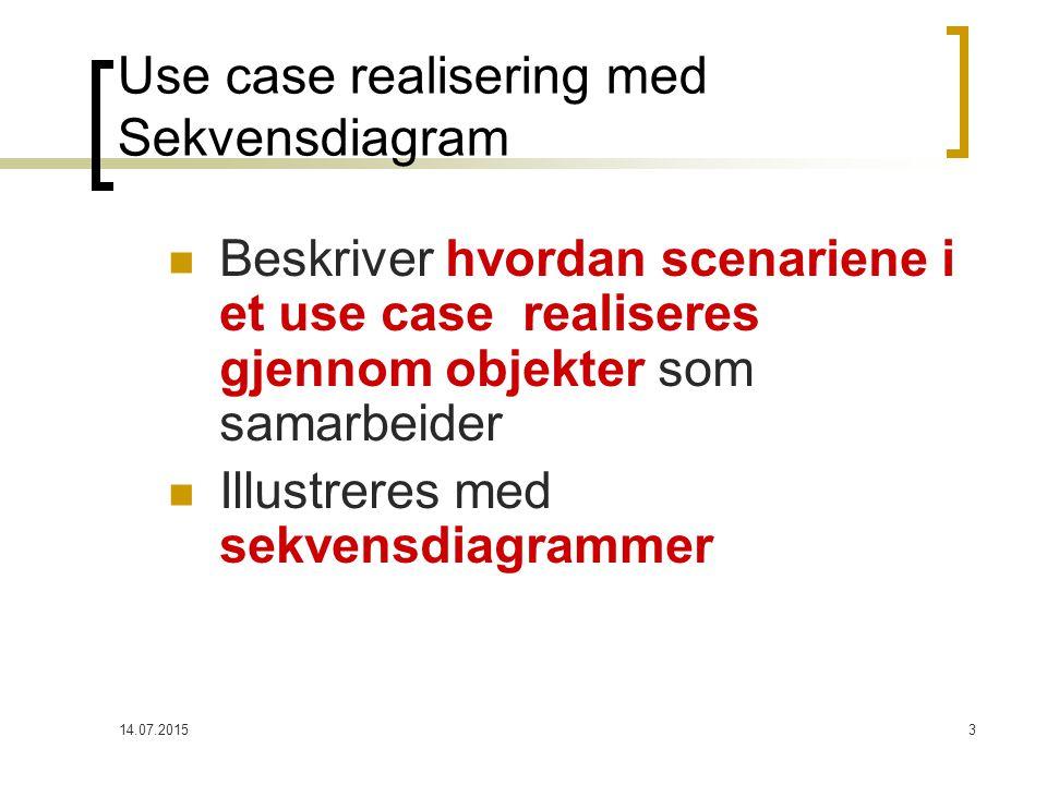 14.07.20153 Use case realisering med Sekvensdiagram Beskriver hvordan scenariene i et use case realiseres gjennom objekter som samarbeider Illustreres med sekvensdiagrammer