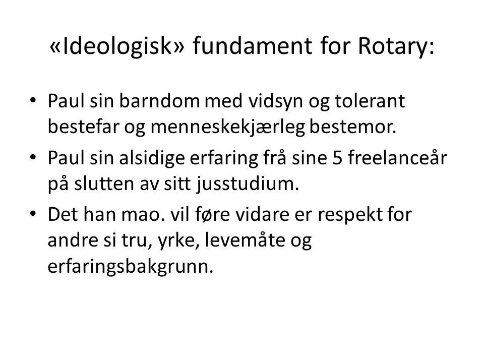 «Ideologisk» fundament for Rotary: Paul sin barndom med vidsyn og tolerant bestefar og menneskekjærleg bestemor. Paul sin alsidige erfaring frå sine 5
