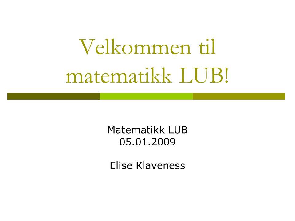 Velkommen til matematikk LUB! Matematikk LUB 05.01.2009 Elise Klaveness
