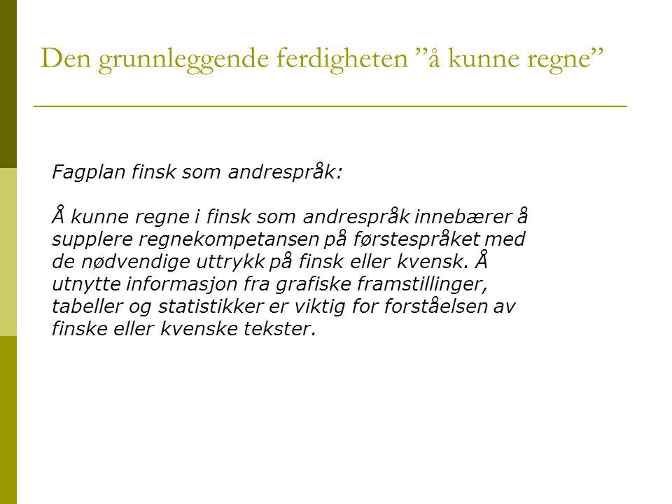 Den grunnleggende ferdigheten å kunne regne Fagplan finsk som andrespråk: Å kunne regne i finsk som andrespråk innebærer å supplere regnekompetansen på førstespråket med de nødvendige uttrykk på finsk eller kvensk.
