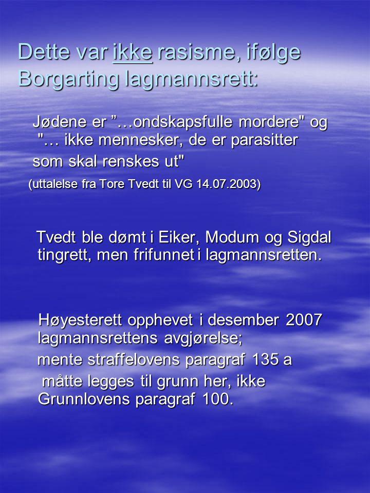 Dette var ikke rasisme, ifølge Borgarting lagmannsrett: Jødene er …ondskapsfulle mordere og … ikke mennesker, de er parasitter Jødene er …ondskapsfulle mordere og … ikke mennesker, de er parasitter som skal renskes ut som skal renskes ut (uttalelse fra Tore Tvedt til VG 14.07.2003) (uttalelse fra Tore Tvedt til VG 14.07.2003) Tvedt ble dømt i Eiker, Modum og Sigdal tingrett, men frifunnet i lagmannsretten.