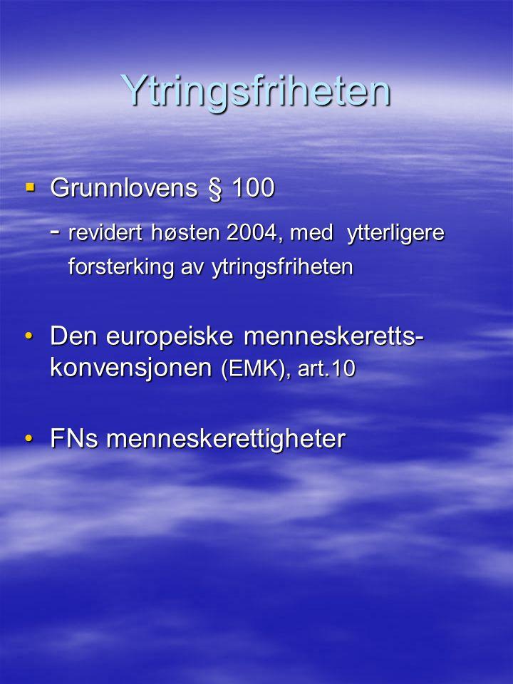 Ytringsfriheten  Grunnlovens § 100 - revidert høsten 2004, med ytterligere forsterking av ytringsfriheten forsterking av ytringsfriheten Den europeiske menneskeretts- konvensjonen (EMK), art.10Den europeiske menneskeretts- konvensjonen (EMK), art.10 FNs menneskerettigheterFNs menneskerettigheter