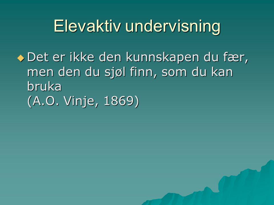 Elevaktiv undervisning  Det er ikke den kunnskapen du fær, men den du sjøl finn, som du kan bruka (A.O.
