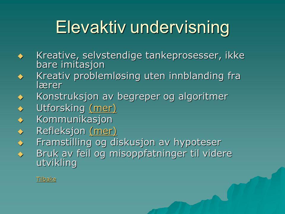 Elevaktiv undervisning  Kreative, selvstendige tankeprosesser, ikke bare imitasjon  Kreativ problemløsing uten innblanding fra lærer  Konstruksjon av begreper og algoritmer  Utforsking (mer) (mer)  Kommunikasjon  Refleksjon (mer) (mer)  Framstilling og diskusjon av hypoteser  Bruk av feil og misoppfatninger til videre utvikling Tilbake Tilbake