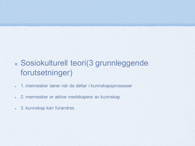 Sosiokulturell teori(3 grunnleggende forutsetninger) 1. mennesker lærer når de deltar i kunnskapsprosesser 2. mennesker er aktive medskapere av kunnsk