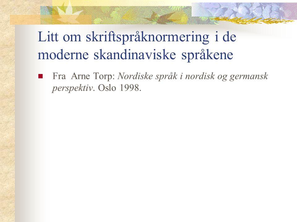 Litt om skriftspråknormering i de moderne skandinaviske språkene Fra Arne Torp: Nordiske språk i nordisk og germansk perspektiv. Oslo 1998.