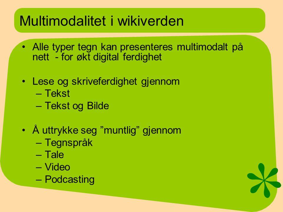 Multimodalitet i wikiverden Alle typer tegn kan presenteres multimodalt på nett - for økt digital ferdighet Lese og skriveferdighet gjennom –Tekst –Tekst og Bilde Å uttrykke seg muntlig gjennom –Tegnspråk –Tale –Video –Podcasting