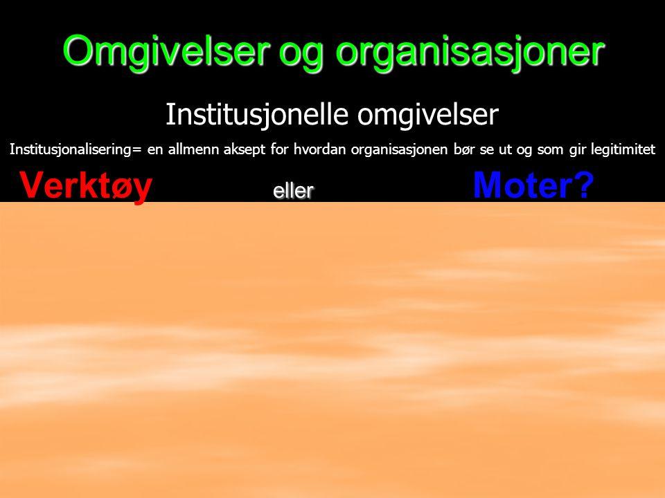 Omgivelser og organisasjoner eller Verktøy eller Moter? Institusjonelle omgivelser Institusjonalisering= en allmenn aksept for hvordan organisasjonen