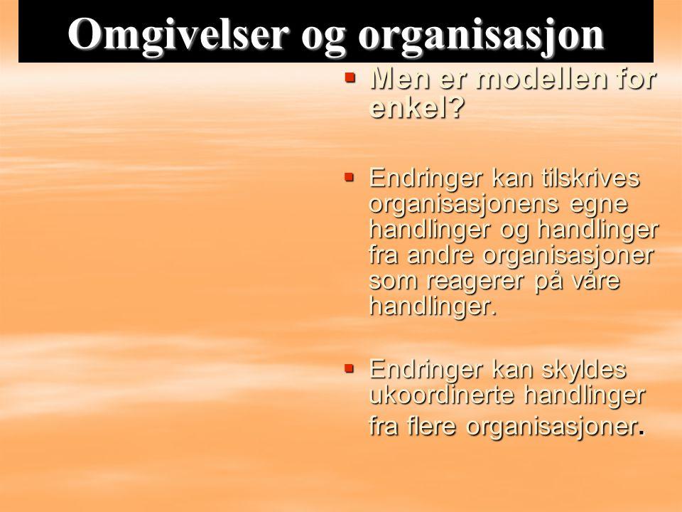 Omgivelser og organisasjon  Men er modellen for enkel?  Endringer kan tilskrives organisasjonens egne handlinger og handlinger fra andre organisasjo