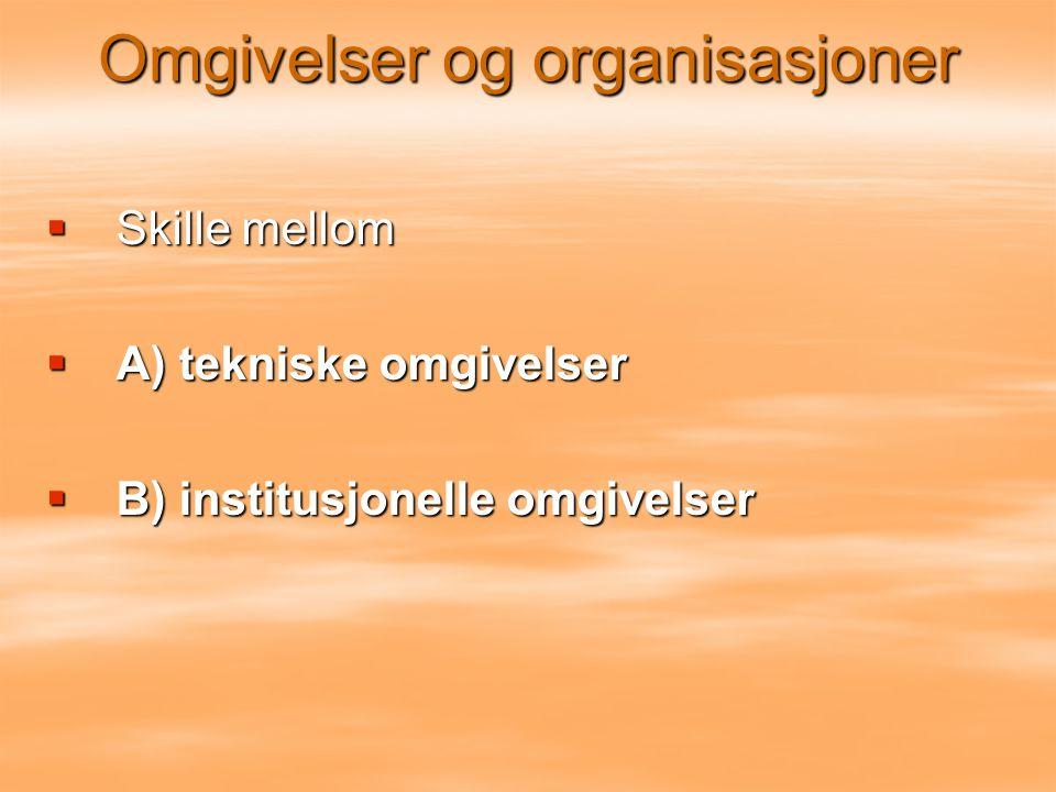  Skille mellom  A) tekniske omgivelser  B) institusjonelle omgivelser Omgivelser og organisasjoner