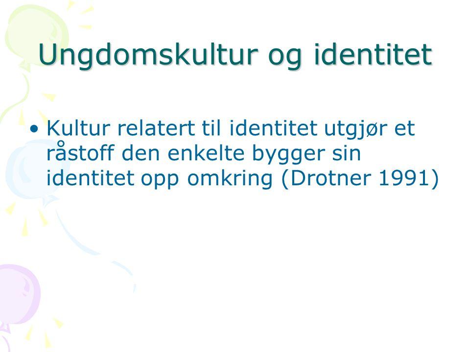 Ungdomskultur og identitet Kultur relatert til identitet utgjør et råstoff den enkelte bygger sin identitet opp omkring (Drotner 1991)