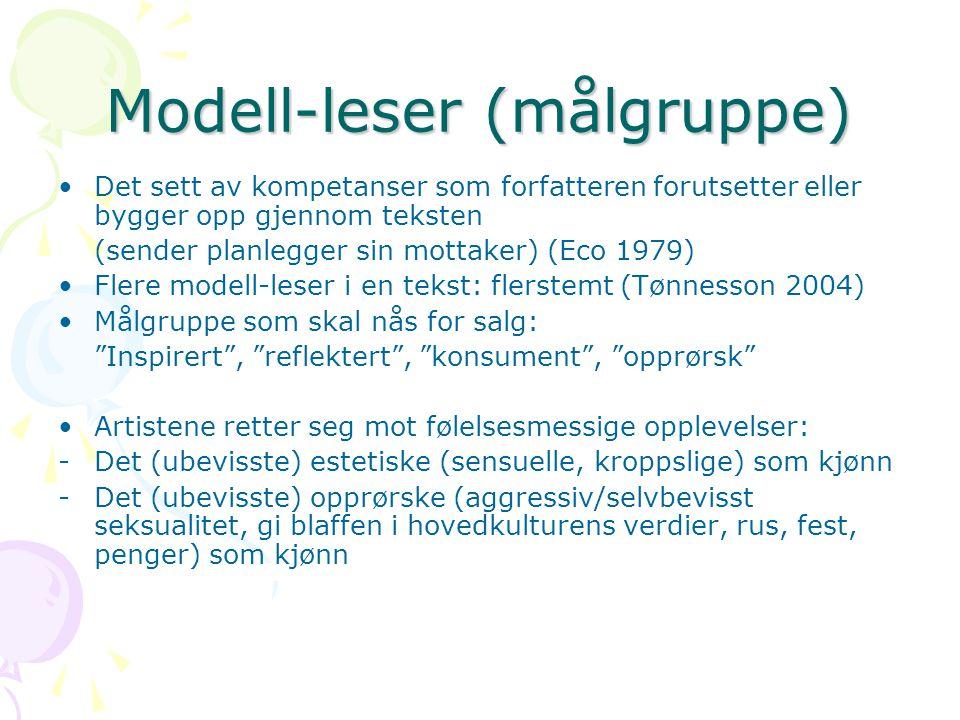 Modell-leser (målgruppe) Det sett av kompetanser som forfatteren forutsetter eller bygger opp gjennom teksten (sender planlegger sin mottaker) (Eco 1979) Flere modell-leser i en tekst: flerstemt (Tønnesson 2004) Målgruppe som skal nås for salg: Inspirert , reflektert , konsument , opprørsk Artistene retter seg mot følelsesmessige opplevelser: -Det (ubevisste) estetiske (sensuelle, kroppslige) som kjønn -Det (ubevisste) opprørske (aggressiv/selvbevisst seksualitet, gi blaffen i hovedkulturens verdier, rus, fest, penger) som kjønn