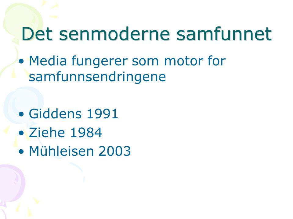 Det senmoderne samfunnet Media fungerer som motor for samfunnsendringene Giddens 1991 Ziehe 1984 Mühleisen 2003