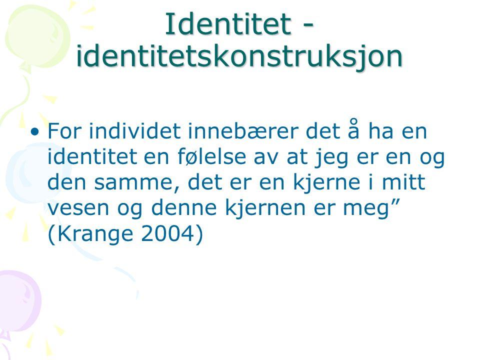 Identitet - identitetskonstruksjon For individet innebærer det å ha en identitet en følelse av at jeg er en og den samme, det er en kjerne i mitt vesen og denne kjernen er meg (Krange 2004)