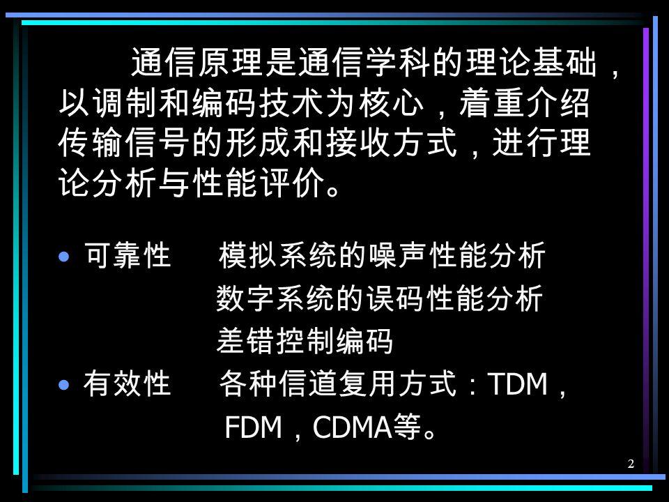 2 通信原理是通信学科的理论基础, 以调制和编码技术为核心,着重介绍 传输信号的形成和接收方式,进行理 论分析与性能评价。 可靠性 模拟系统的噪声性能分析 数字系统的误码性能分析 差错控制编码 有效性 各种信道复用方式: TDM , FDM , CDMA 等。