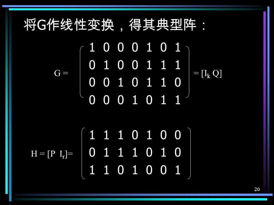 19 例 8 :已知( 7 , 4 )循环码的生成多项式为 g ( x ) =x 3 +x+1 ,求生成矩阵 G ,监督矩阵 H 。 x 3 g ( x ) x 6 +x 4 +x 3 x 2 g ( x ) x 5 +x 3 +x 2 xg ( x ) x 4 +x 2 +x g ( x ) x