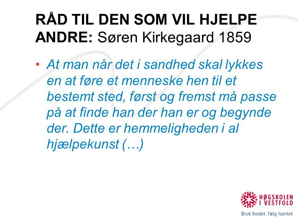 RÅD TIL DEN SOM VIL HJELPE ANDRE: Søren Kirkegaard 1859 At man når det i sandhed skal lykkes en at føre et menneske hen til et bestemt sted, først og
