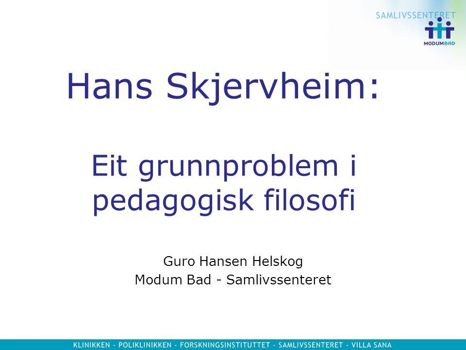 Hans Skjervheim: Eit grunnproblem i pedagogisk filosofi Guro Hansen Helskog Modum Bad - Samlivssenteret