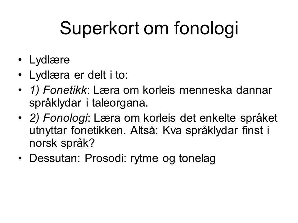 Superkort om fonologi Språkleg byggjestein: Fonem (=ein lyd) Eksempel: /s/, /m/, /i/, /l/ Fonem = den minste tydingsskiljande eininga i språket Eksempel: (minimalt par): sunn/munn, sov/siv Syner at s og m er fonem (tydingsskiljande einingar) i norsk, og at o og i er det