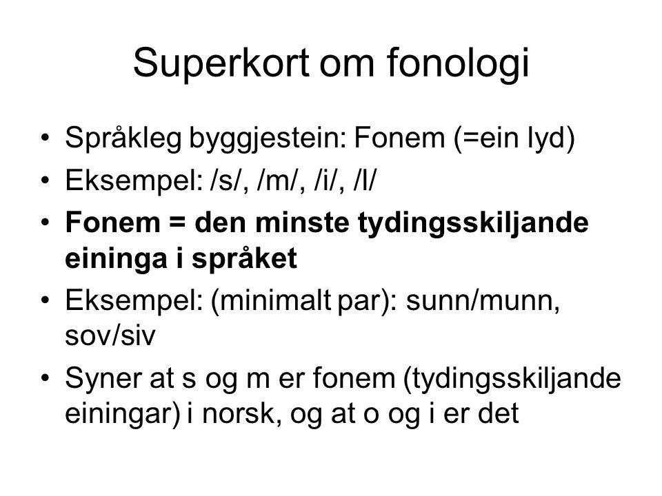 Superkort om fonologi Språkleg byggjestein: Fonem (=ein lyd) Eksempel: /s/, /m/, /i/, /l/ Fonem = den minste tydingsskiljande eininga i språket Eksemp